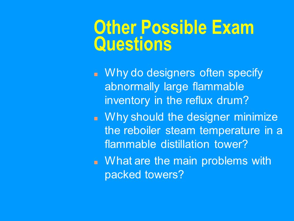 Other Possible Exam Questions n Why do designers often specify abnormally large flammable inventory in the reflux drum? n Why should the designer mini
