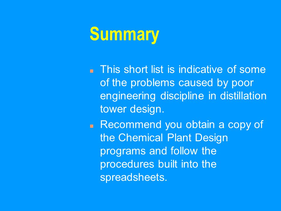 Summary n This short list is indicative of some of the problems caused by poor engineering discipline in distillation tower design.