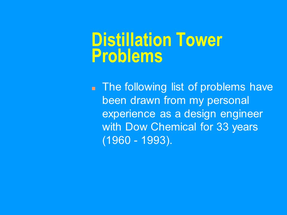Distillation Tower Problems n The following list of problems have been drawn from my personal experience as a design engineer with Dow Chemical for 33