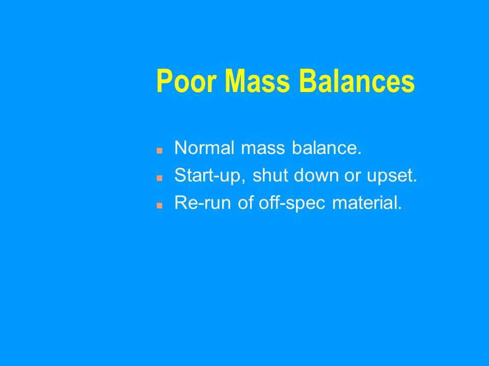 Poor Mass Balances n Normal mass balance. n Start-up, shut down or upset. n Re-run of off-spec material.