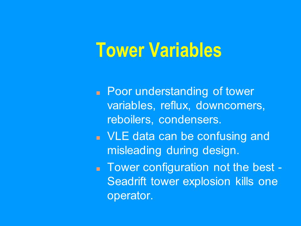 Tower Variables n Poor understanding of tower variables, reflux, downcomers, reboilers, condensers.