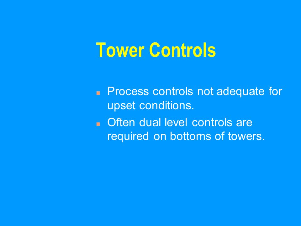 Tower Controls n Process controls not adequate for upset conditions.