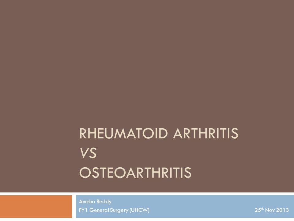 RHEUMATOID ARTHRITIS VS OSTEOARTHRITIS Anusha Reddy FY1 General Surgery (UHCW) 25 th Nov 2013