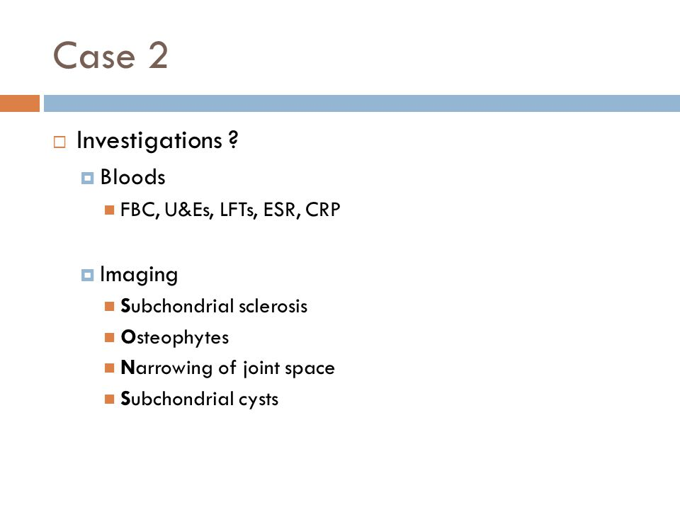 Case 2  Investigations ?  Bloods FBC, U&Es, LFTs, ESR, CRP  Imaging Subchondrial sclerosis Osteophytes Narrowing of joint space Subchondrial cysts