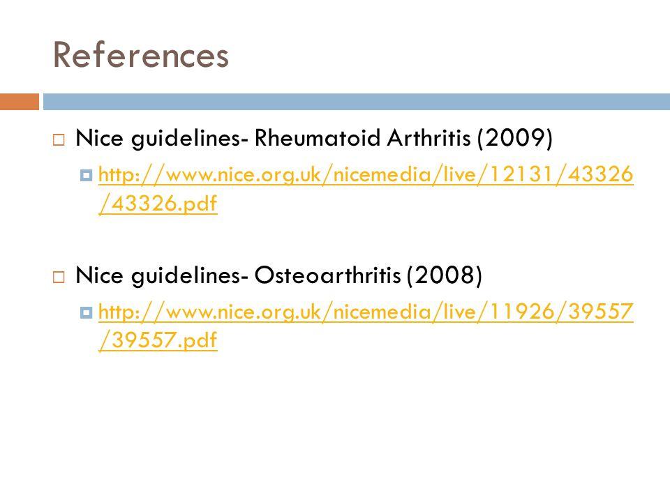 References  Nice guidelines- Rheumatoid Arthritis (2009)  http://www.nice.org.uk/nicemedia/live/12131/43326 /43326.pdf http://www.nice.org.uk/nicemedia/live/12131/43326 /43326.pdf  Nice guidelines- Osteoarthritis (2008)  http://www.nice.org.uk/nicemedia/live/11926/39557 /39557.pdf http://www.nice.org.uk/nicemedia/live/11926/39557 /39557.pdf