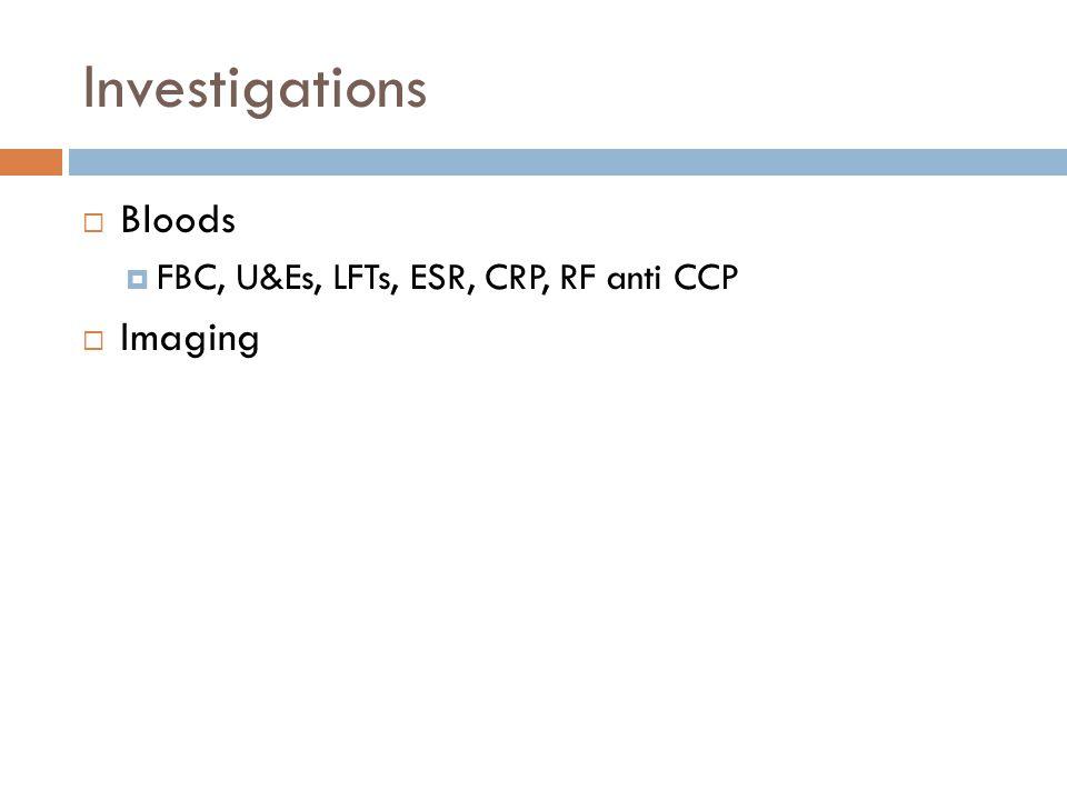 Investigations  Bloods  FBC, U&Es, LFTs, ESR, CRP, RF anti CCP  Imaging