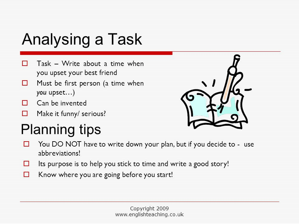 Copyright 2009 www.englishteaching.co.uk Analysing a Task  Task – Write about a time when you upset your best friend you  Must be first person (a ti
