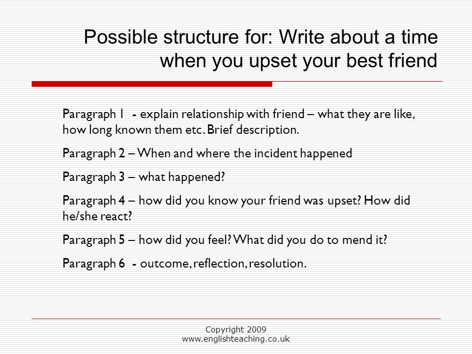 Copyright 2009 www.englishteaching.co.uk Possible structure for: Write about a time when you upset your best friend Paragraph 1 - explain relationship with friend – what they are like, how long known them etc.