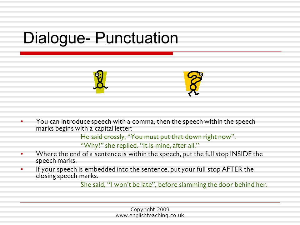 Copyright 2009 www.englishteaching.co.uk You can introduce speech with a comma, then the speech within the speech marks begins with a capital letter: He said crossly, You must put that down right now .