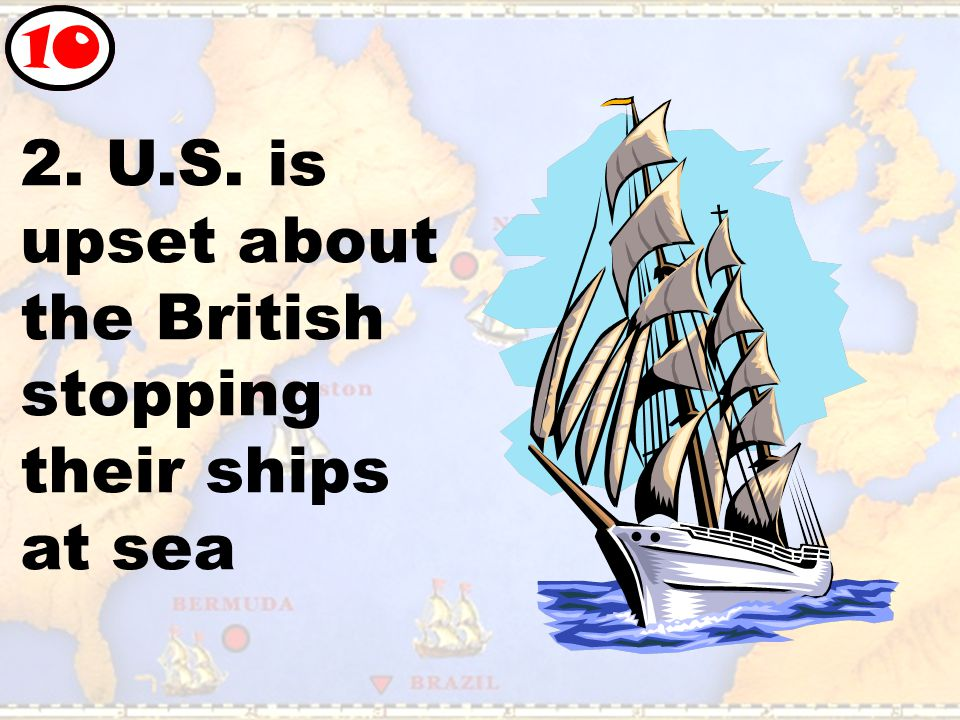 2. U.S. is upset about the British stopping their ships at sea 10