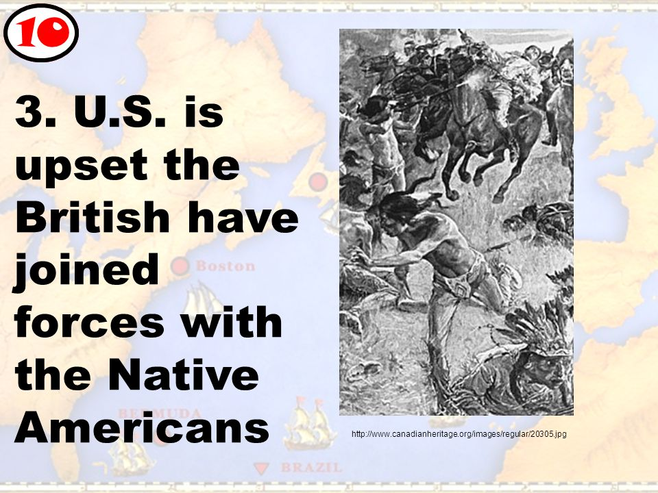 3. U.S. is upset the British have joined forces with the Native Americans 10 http://www.canadianheritage.org/images/regular/20305.jpg