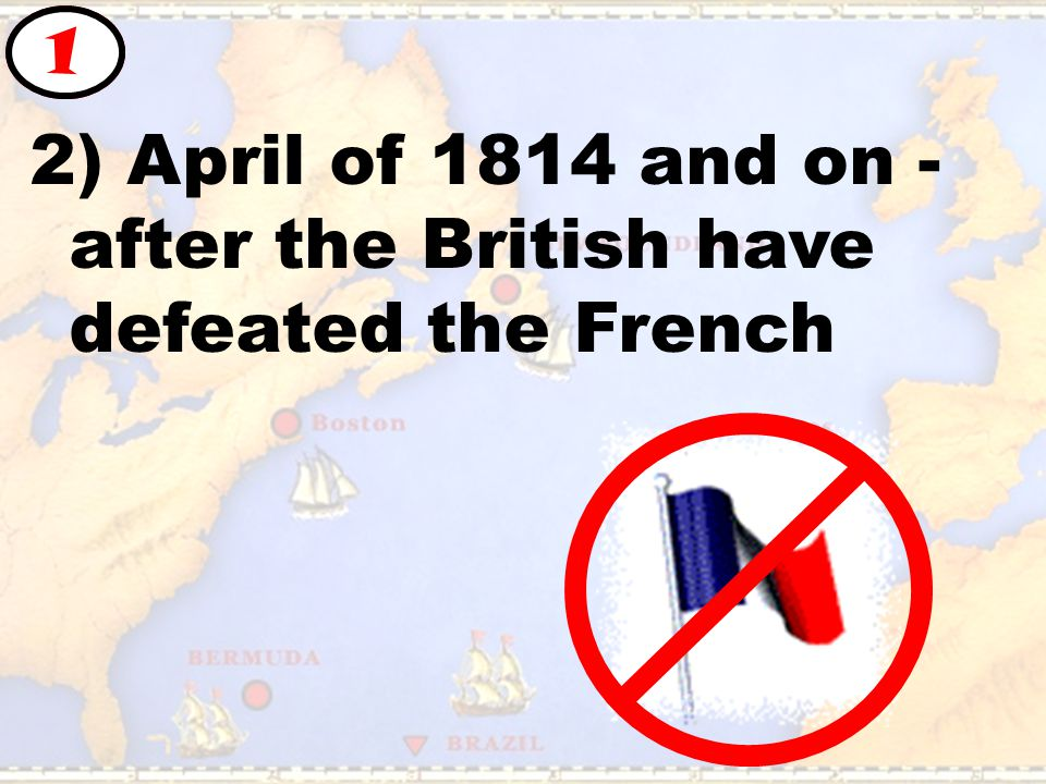 2) April of 1814 and on - after the British have defeated the French 1