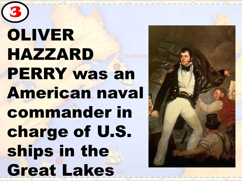 OLIVER HAZZARD PERRY was an American naval commander in charge of U.S. ships in the Great Lakes 3