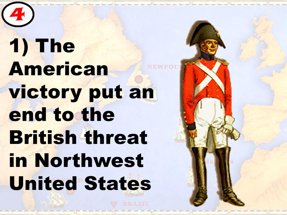 1) The American victory put an end to the British threat in Northwest United States 4