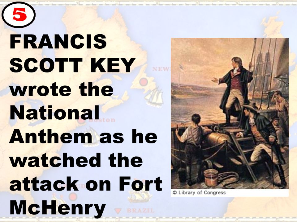 FRANCIS SCOTT KEY wrote the National Anthem as he watched the attack on Fort McHenry 5