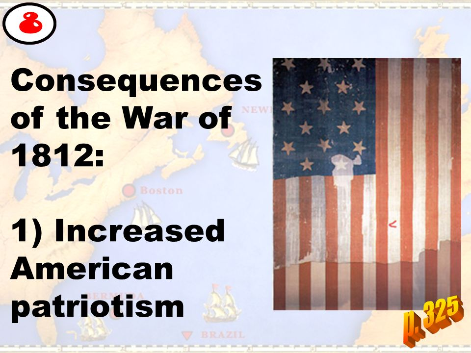 Consequences of the War of 1812: 1) Increased American patriotism 8