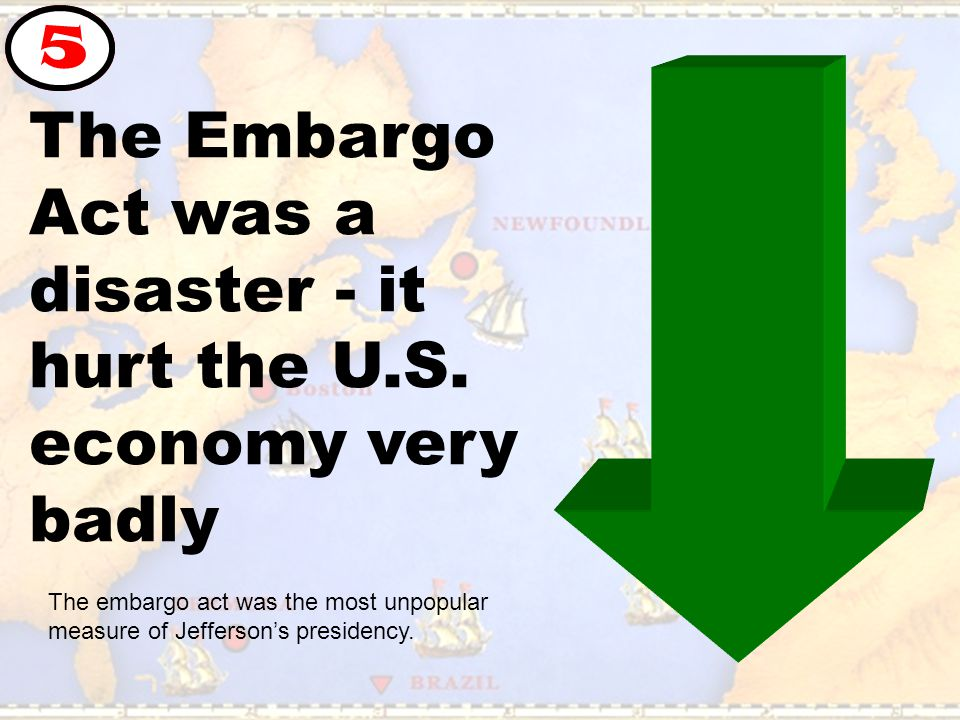 The Embargo Act was a disaster - it hurt the U.S. economy very badly 5 The embargo act was the most unpopular measure of Jefferson's presidency.