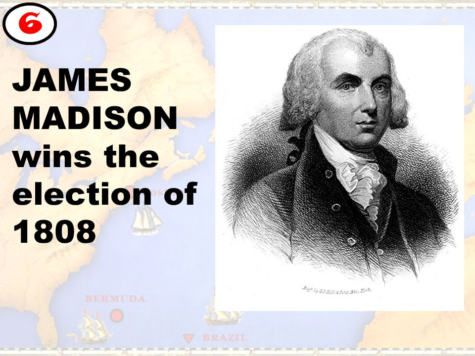 JAMES MADISON wins the election of 1808 6