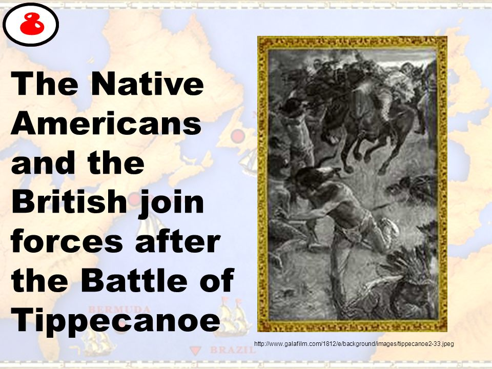 The Native Americans and the British join forces after the Battle of Tippecanoe 8 http://www.galafilm.com/1812/e/background/images/tippecanoe2-33.jpeg