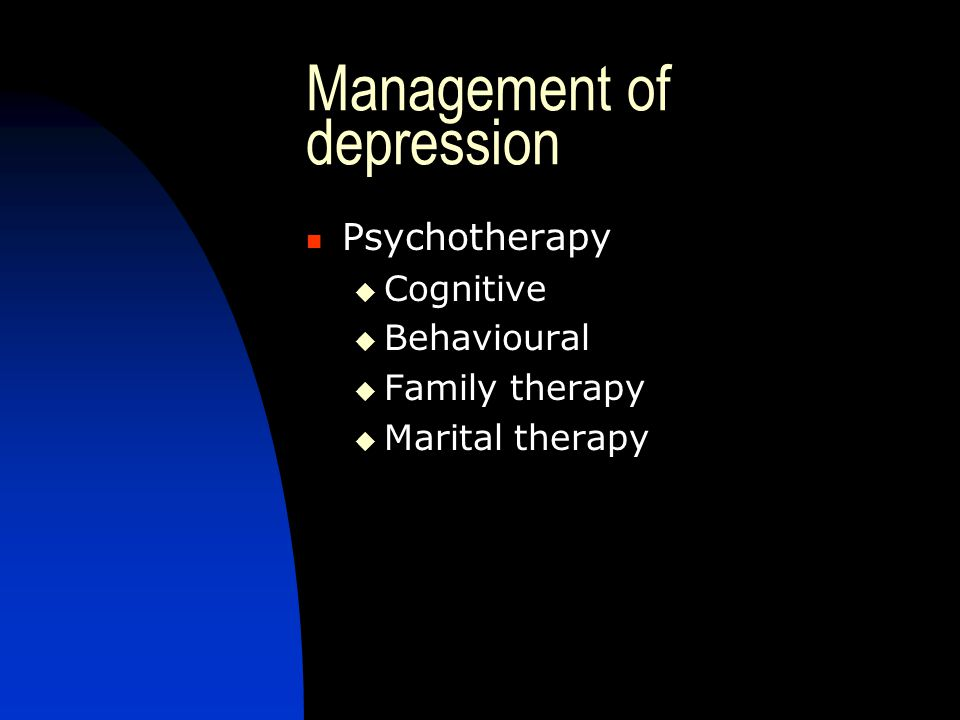 Management of depression Psychotherapy  Cognitive  Behavioural  Family therapy  Marital therapy
