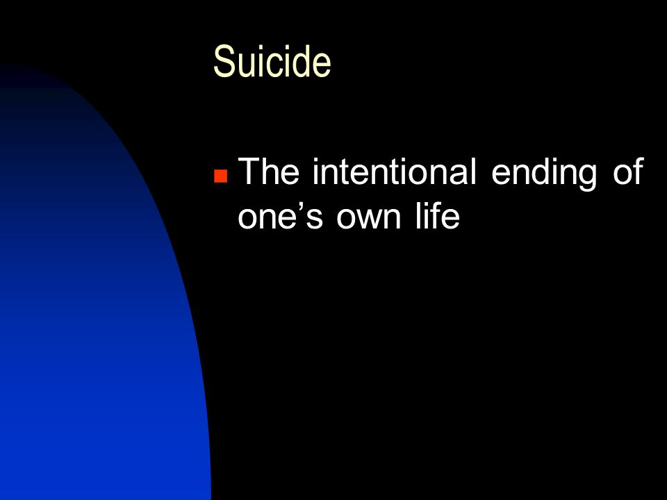 Suicide The intentional ending of one's own life