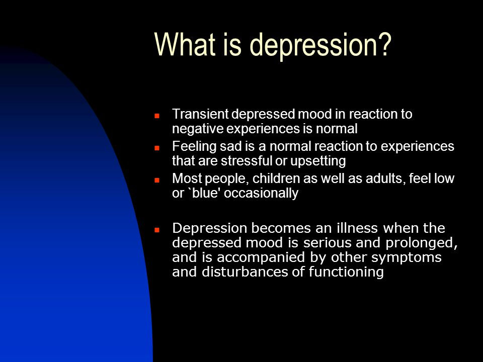 Clinical features of depression Depressed mood Loss of interest and enjoyment Reduced energy: tiredness, decreased activity Reduced attention, concentration Ideas of guilt, worthlessness Low self-esteem Hopelessness Suicidal ideation / actions