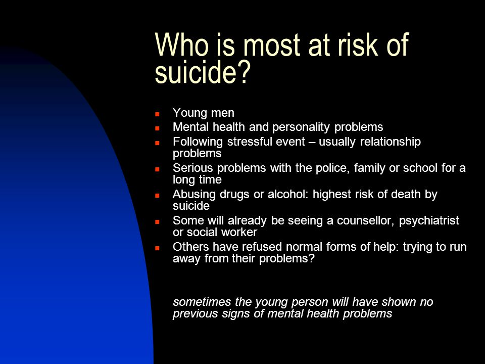 Who is most at risk of suicide? Young men Mental health and personality problems Following stressful event – usually relationship problems Serious pro