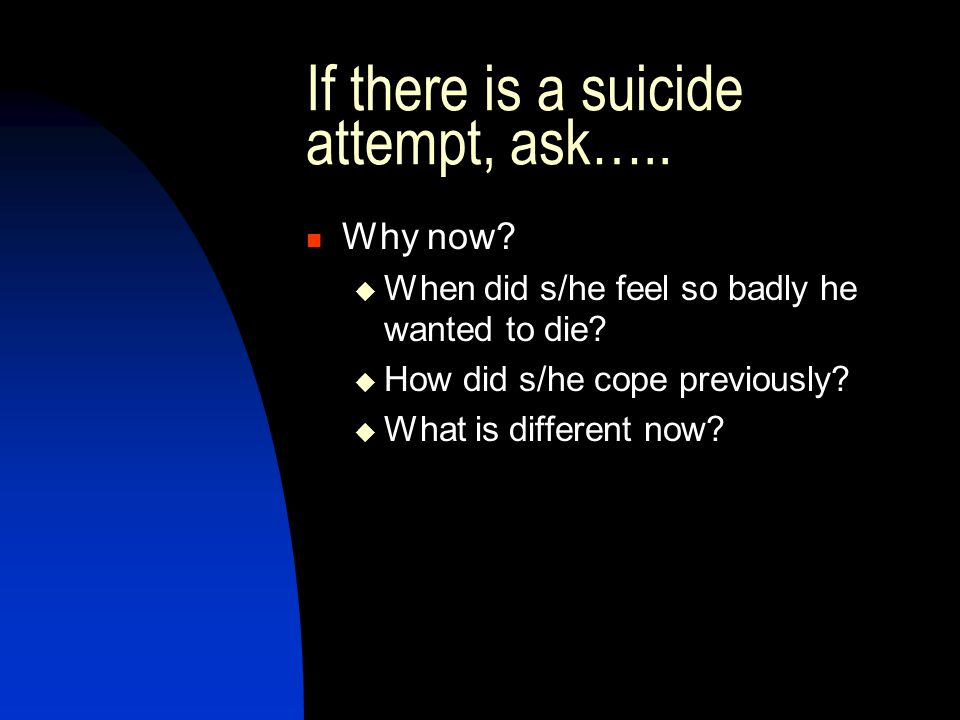 If there is a suicide attempt, ask….. Why now?  When did s/he feel so badly he wanted to die?  How did s/he cope previously?  What is different now