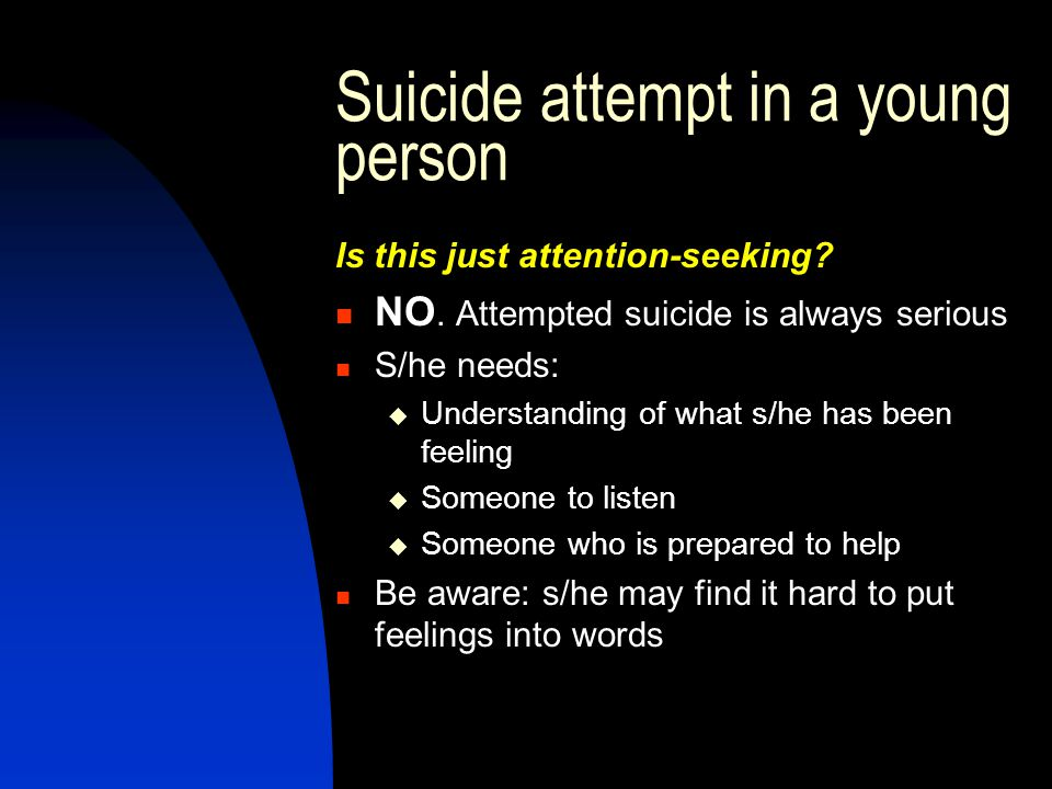 Suicide attempt in a young person Is this just attention-seeking? NO. Attempted suicide is always serious S/he needs:  Understanding of what s/he has