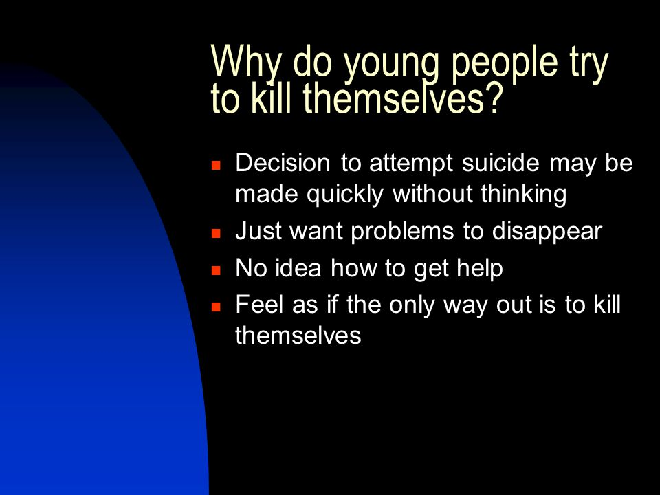 Why do young people try to kill themselves? Decision to attempt suicide may be made quickly without thinking Just want problems to disappear No idea h