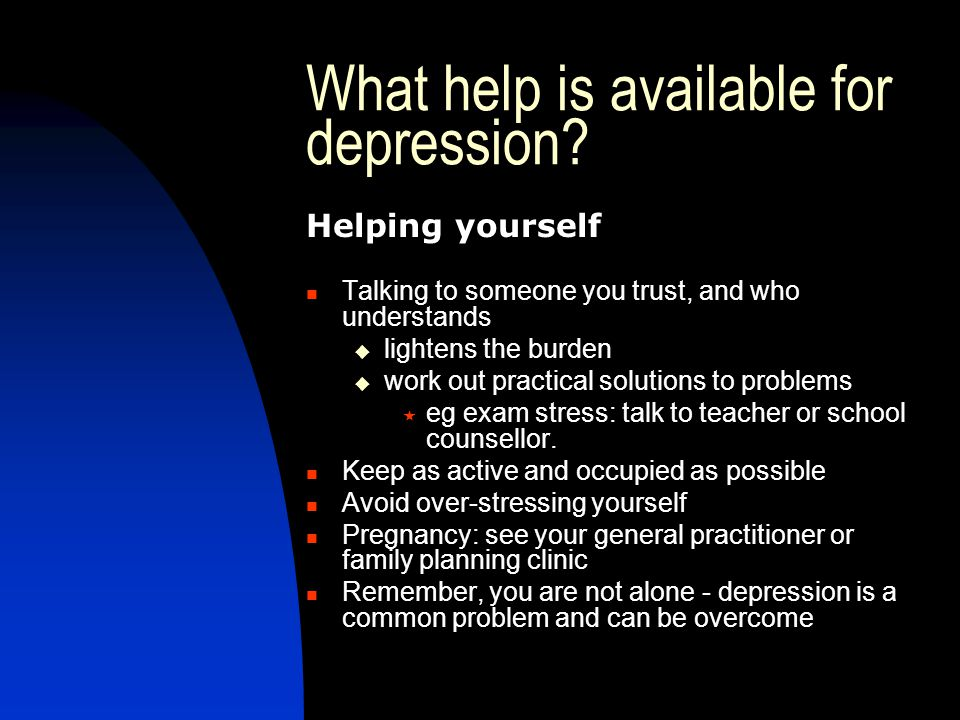 What help is available for depression? Helping yourself Talking to someone you trust, and who understands  lightens the burden  work out practical s
