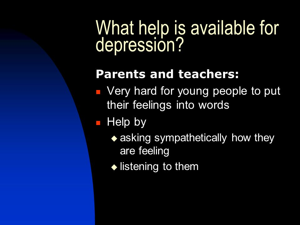 What help is available for depression? Parents and teachers: Very hard for young people to put their feelings into words Help by  asking sympathetica