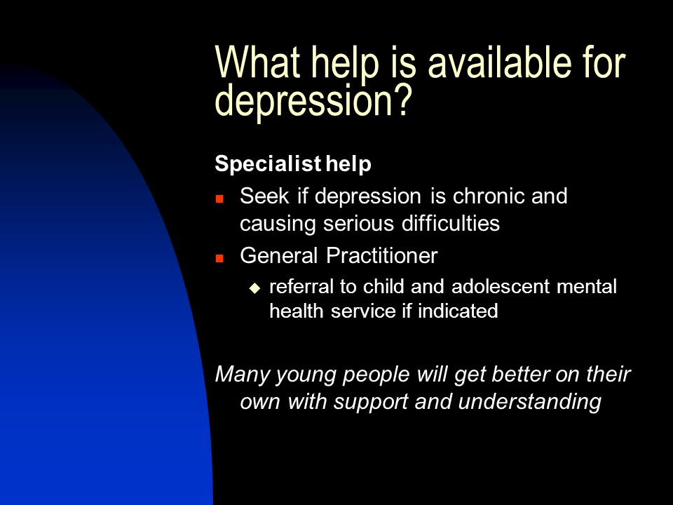 What help is available for depression? Specialist help Seek if depression is chronic and causing serious difficulties General Practitioner  referral