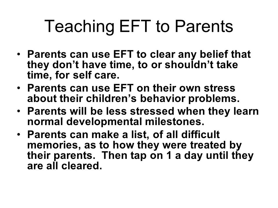 Teaching EFT to Parents Surrogate tapping is a useful tool for parents with children who are too young, or unwilling, to tap for themselves.