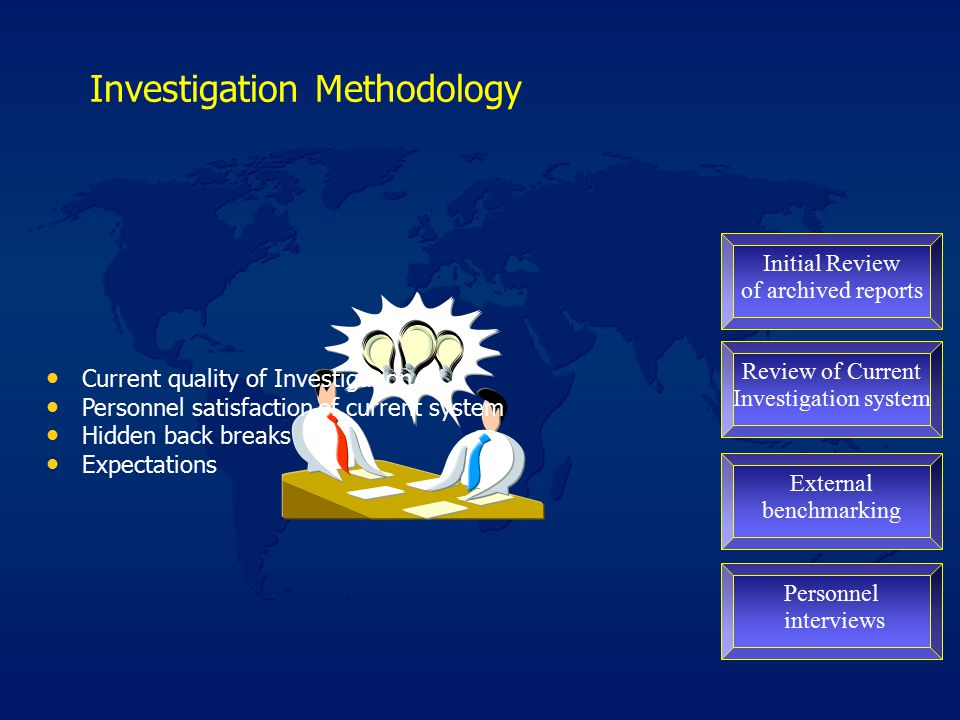 Investigation Methodology Initial Review of archived reports Review of Current Investigation system External benchmarking Personnel interviews Current quality of Investigation Personnel satisfaction of current system Hidden back breaks Expectations