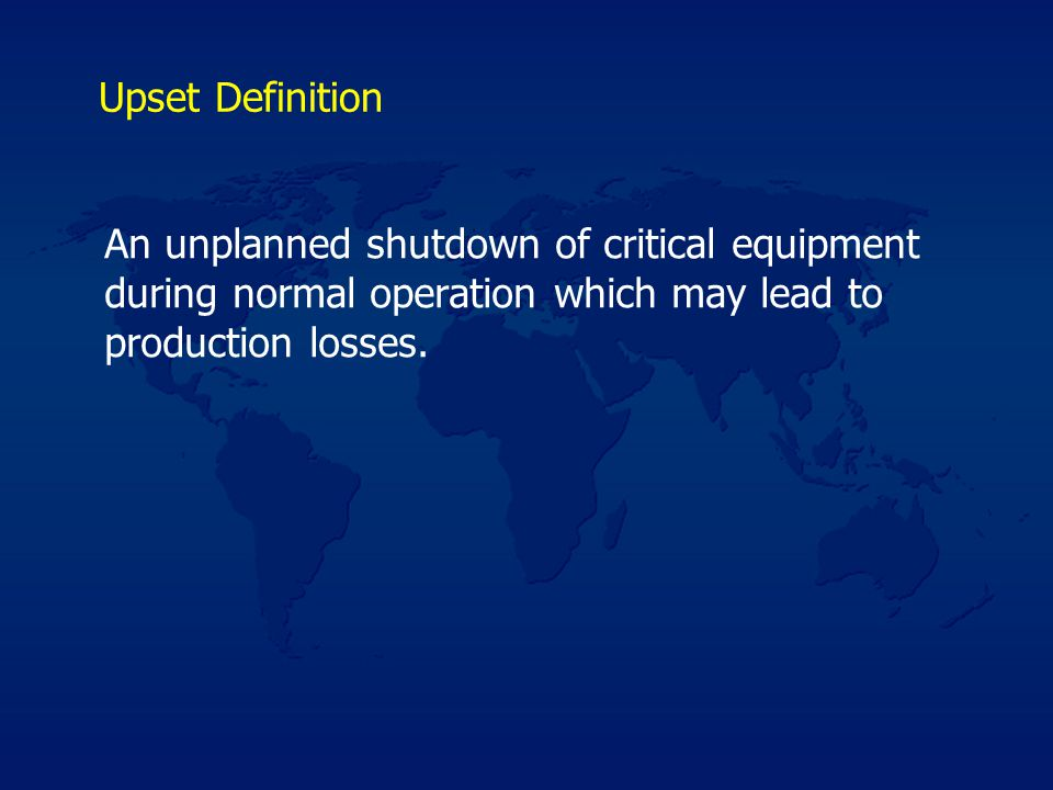 Upset Definition An unplanned shutdown of critical equipment during normal operation which may lead to production losses.