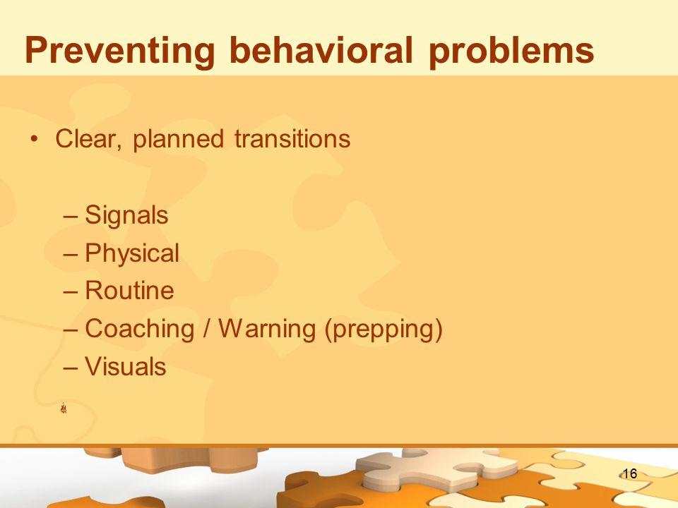 16 Preventing behavioral problems Clear, planned transitions –Signals –Physical –Routine –Coaching / Warning (prepping) –Visuals