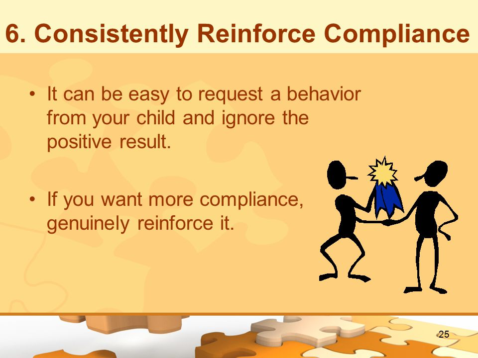 6. Consistently Reinforce Compliance It can be easy to request a behavior from your child and ignore the positive result. If you want more compliance,