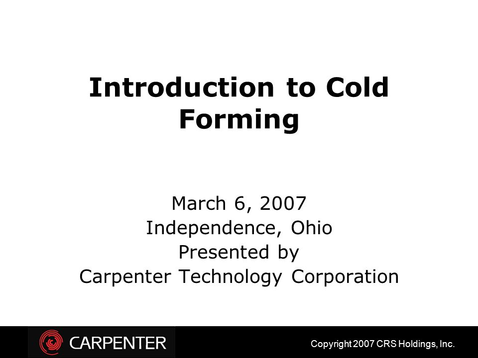 Introduction to Cold Forming March 6, 2007 Independence, Ohio Presented by Carpenter Technology Corporation Copyright 2007 CRS Holdings, Inc.