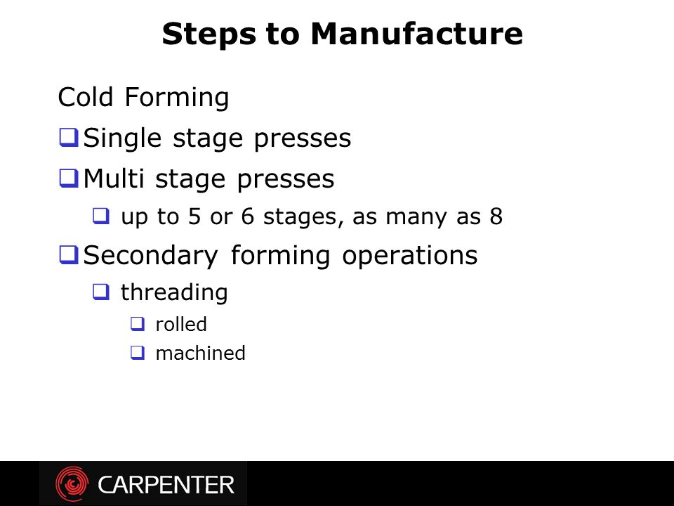 Cold Forming  Single stage presses  Multi stage presses  up to 5 or 6 stages, as many as 8  Secondary forming operations  threading  rolled  ma