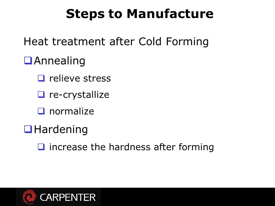 Heat treatment after Cold Forming  Annealing  relieve stress  re-crystallize  normalize  Hardening  increase the hardness after forming Steps to
