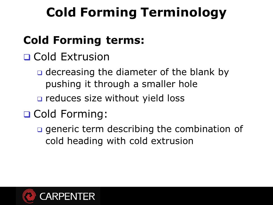 Cold Forming terms:  Cold Extrusion  decreasing the diameter of the blank by pushing it through a smaller hole  reduces size without yield loss  C