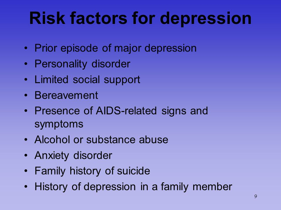 9 Risk factors for depression Prior episode of major depression Personality disorder Limited social support Bereavement Presence of AIDS-related signs