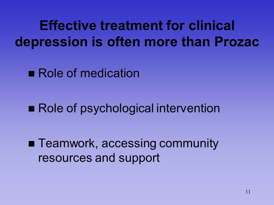 11 Effective treatment for clinical depression is often more than Prozac n Role of medication n Role of psychological intervention n Teamwork, accessing community resources and support