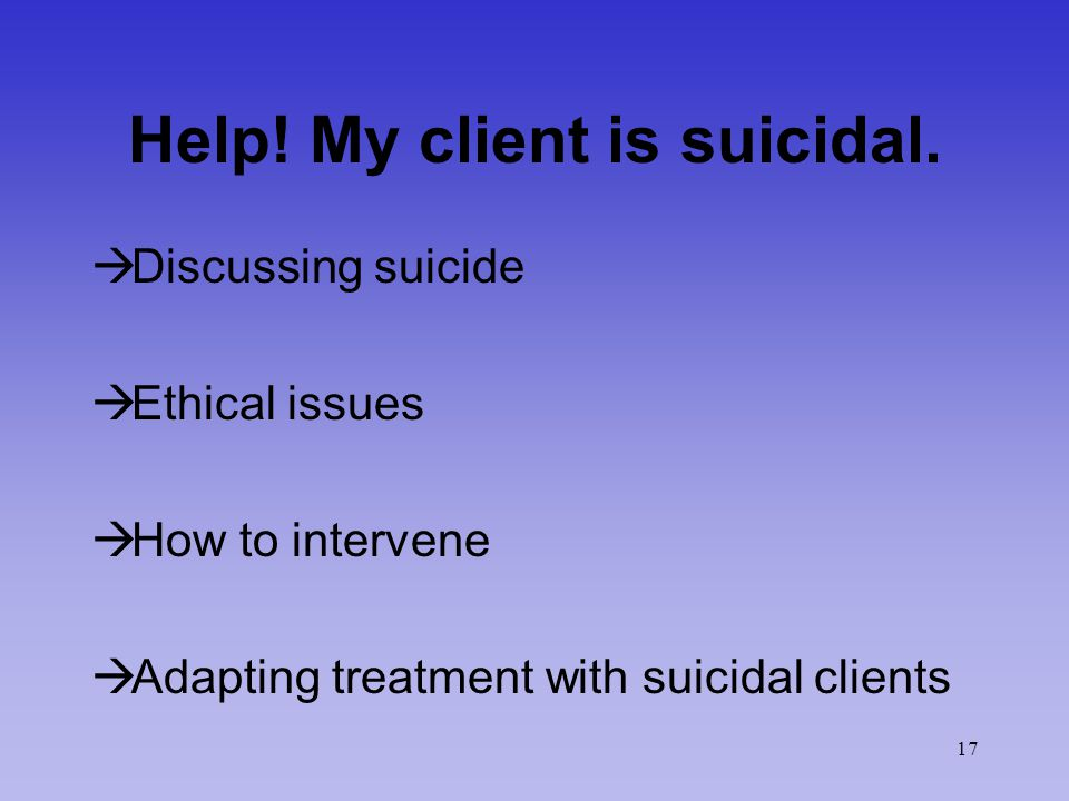 17 Help. My client is suicidal.