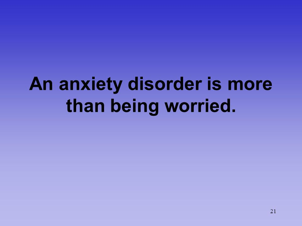 21 An anxiety disorder is more than being worried.