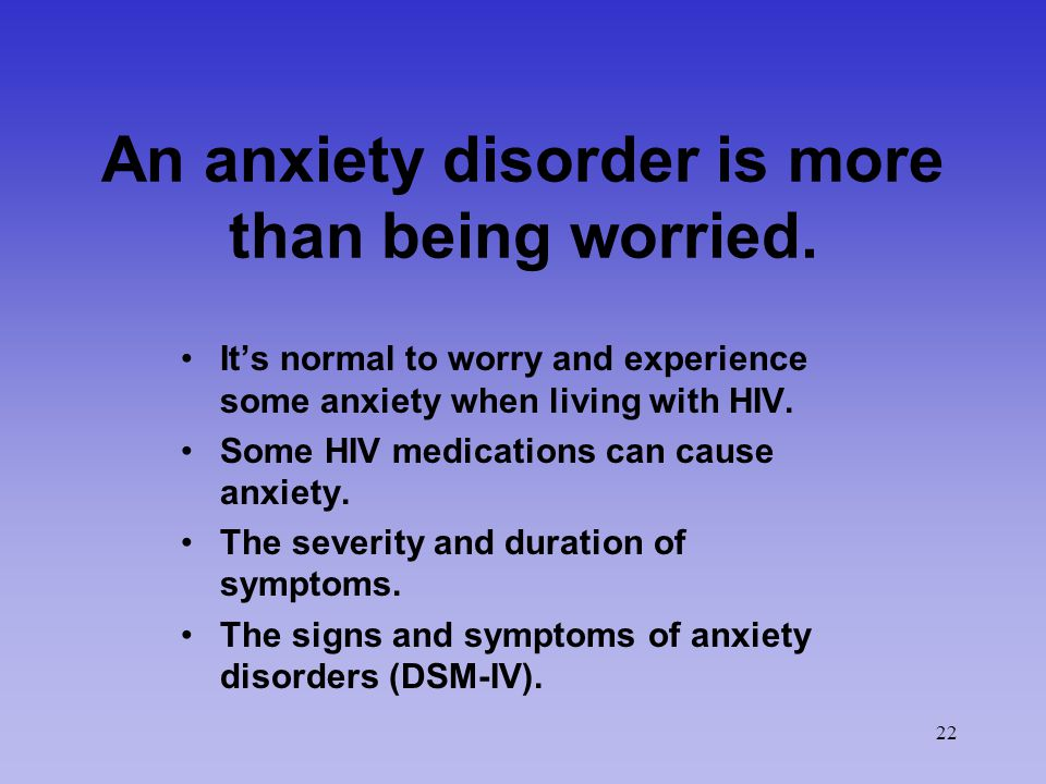 22 An anxiety disorder is more than being worried. It's normal to worry and experience some anxiety when living with HIV. Some HIV medications can cau