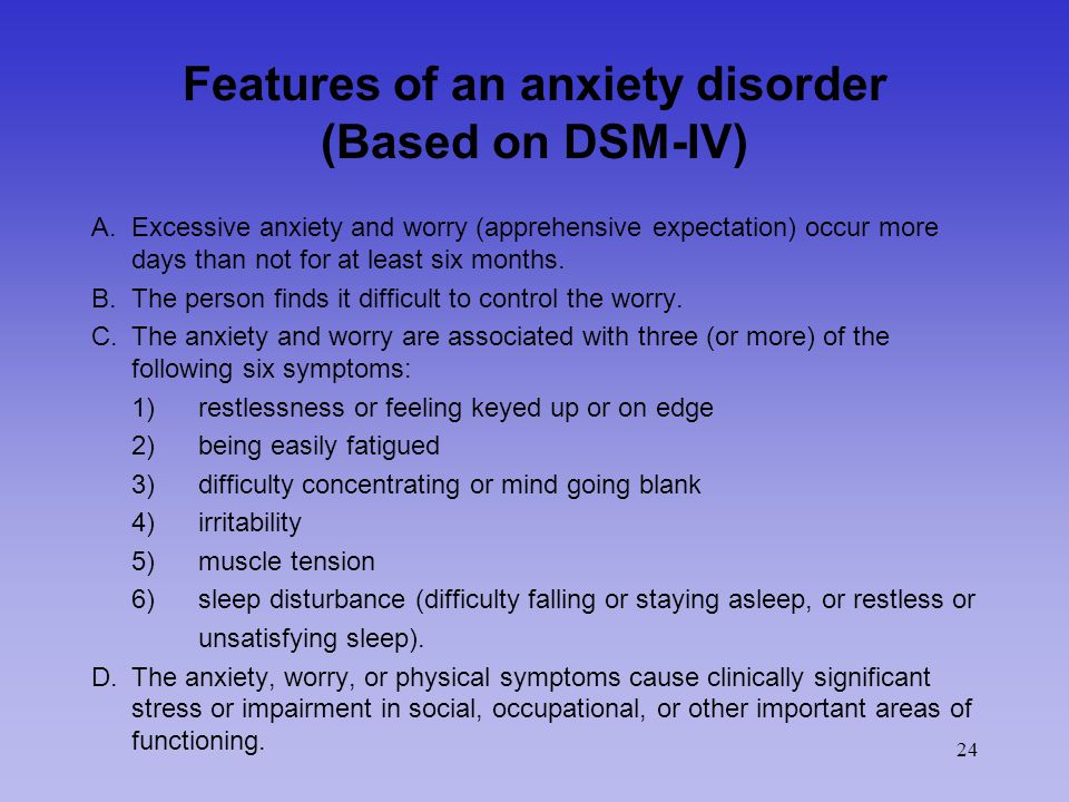 24 Features of an anxiety disorder (Based on DSM-IV) A.Excessive anxiety and worry (apprehensive expectation) occur more days than not for at least six months.