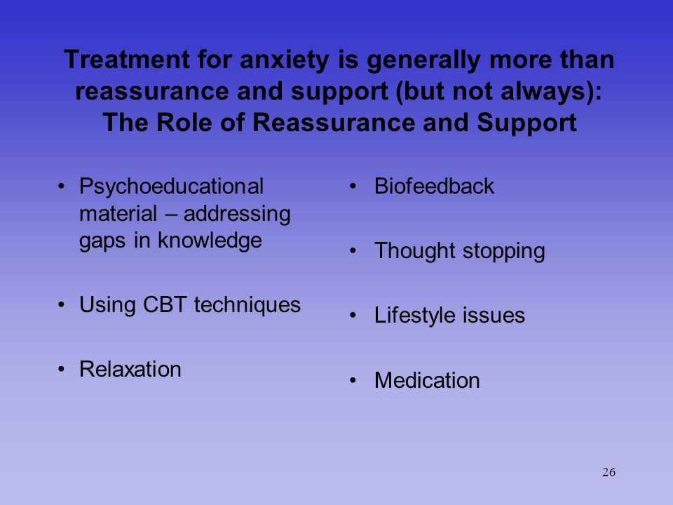 26 Treatment for anxiety is generally more than reassurance and support (but not always): The Role of Reassurance and Support Psychoeducational material – addressing gaps in knowledge Using CBT techniques Relaxation Biofeedback Thought stopping Lifestyle issues Medication