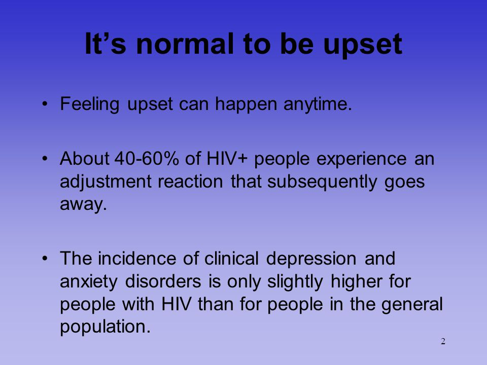 2 It's normal to be upset Feeling upset can happen anytime. About 40-60% of HIV+ people experience an adjustment reaction that subsequently goes away.